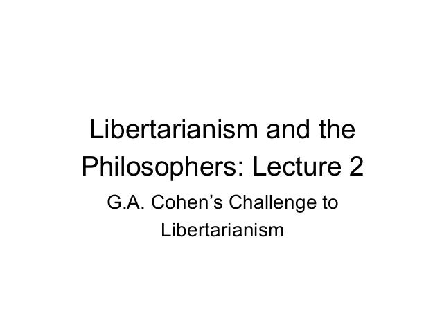 Libertarianism and the Philosophers: Lecture 2 G.A. Cohen's Challenge to Libertarianism