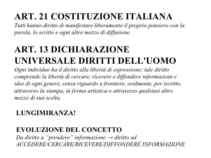 ART. 21 COSTITUZIONE ITALIANA Tutti hanno diritto di manifestare liberamente il proprio pensiero con la parola, lo scritto...