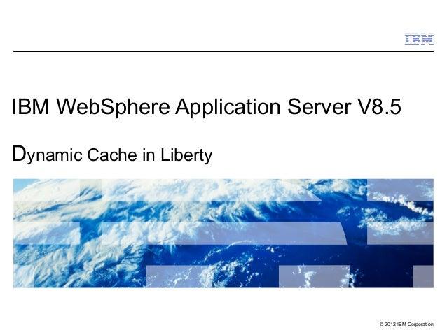 © 2012 IBM CorporationIBM WebSphere Application Server V8.5Dynamic Cache in Liberty