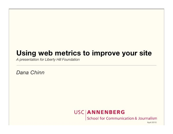 Using web metrics to improve your site A presentation for Liberty Hill Foundation   Dana Chinn                            ...