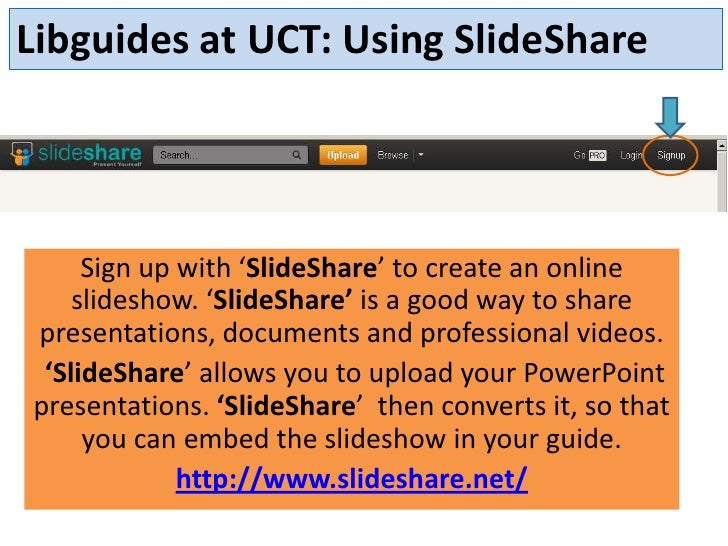 Libguides at UCT: Using SlideShare     Sign up with 'SlideShare' to create an online    slideshow. 'SlideShare' is a good ...