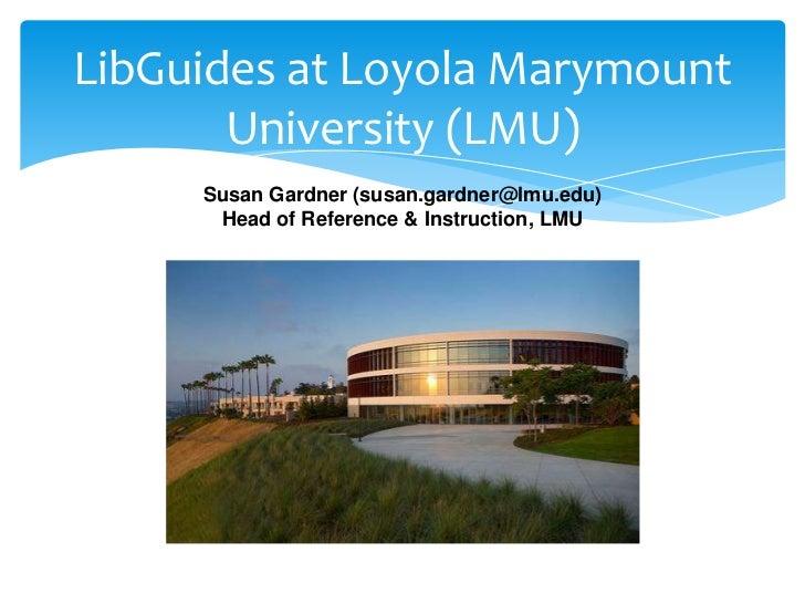 LibGuides at Loyola Marymount       University (LMU)     Susan Gardner (susan.gardner@lmu.edu)      Head of Reference & In...