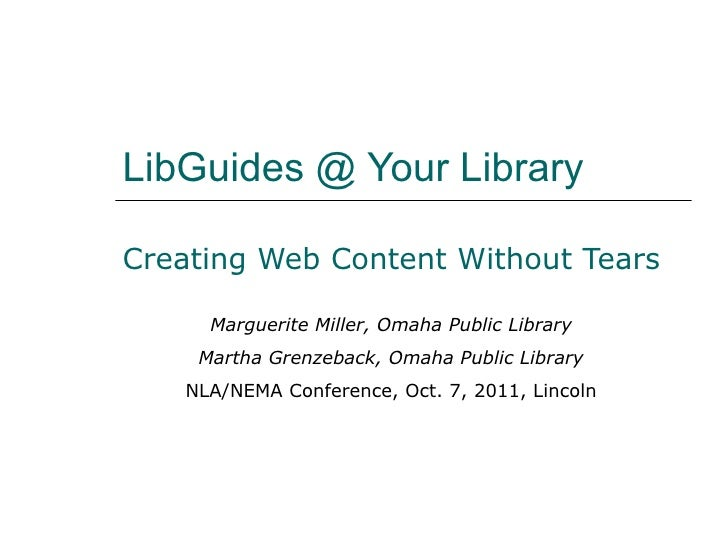 LibGuides @ Your Library Creating Web Content Without Tears Marguerite Miller, Omaha Public Library Martha Grenzeback, Oma...