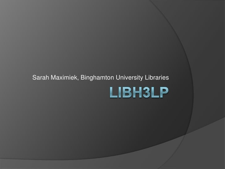LibH3lp<br />Sarah Maximiek, Binghamton University Libraries<br />