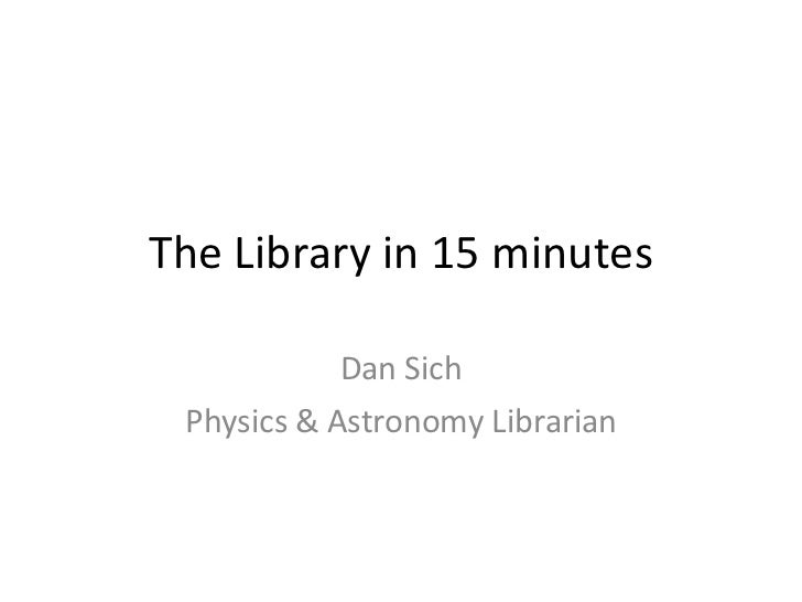 The Library in 15 minutes Dan Sich Physics & Astronomy Librarian