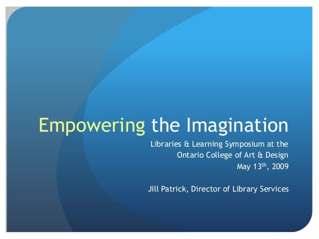 Empowering the Imagination Libraries & Learning Symposium at the Ontario College of Art & Design May 13th, 2009 Jill Patri...