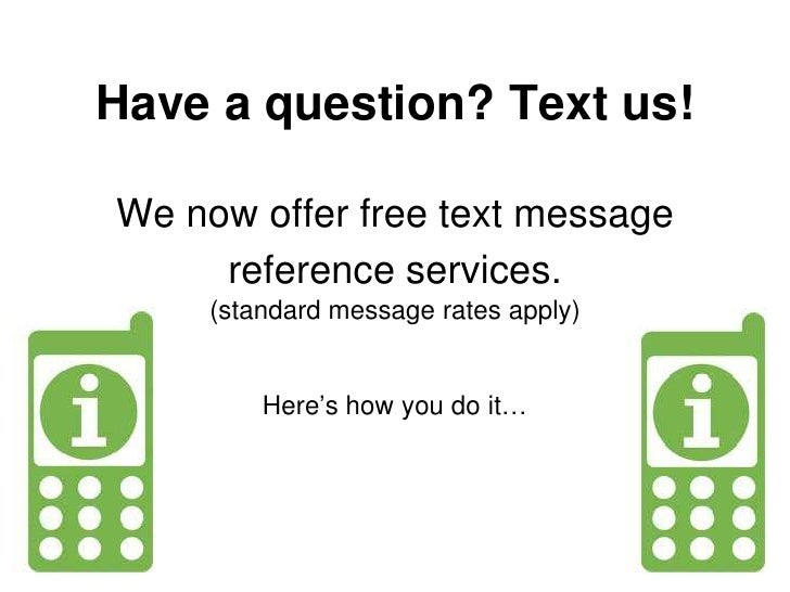 Have a question? Text us!We now offer free text message reference services.(standard message rates apply)Here's how you do...