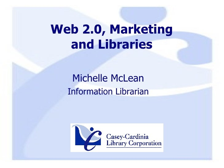 Web 2.0, Marketing and Libraries <ul><li>Michelle McLean </li></ul><ul><li>Information Librarian </li></ul>