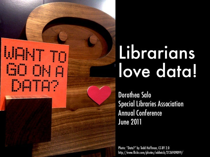 "Librarianslove data!Dorothea SaloSpecial Libraries AssociationAnnual ConferenceJune 2011Photo: ""Data?"" by Todd Huffman, CC..."