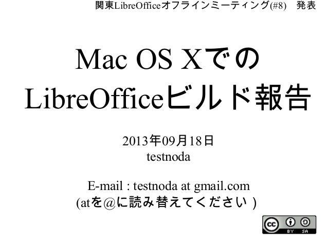関東LibreOfficeオフラインミーティング(#8) 発表 Mac OS Xでの LibreOfficeビルド報告 2013年09月18日 testnoda E-mail : testnoda at gmail.com (atを@に読み替え...