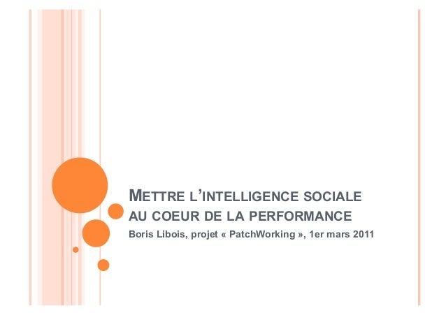 METTRE L'INTELLIGENCE SOCIALE  AU COEUR DE LA PERFORMANCE  Boris Libois, projet « PatchWorking », 1er mars 2011