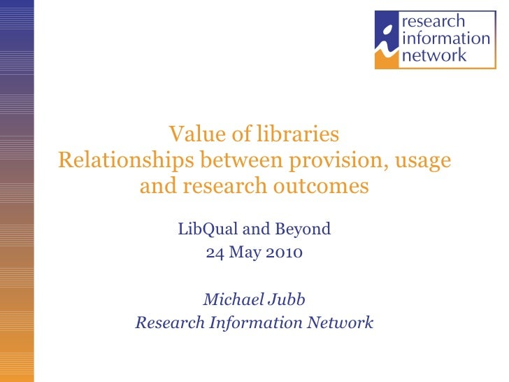 Value of libraries Relationships between provision, usage and research outcomes LibQual and Beyond 24 May 2010 Michael Jub...