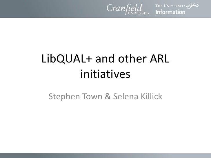 LibQUAL+ and other ARL      initiatives Stephen Town & Selena Killick
