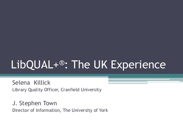 LibQUAL+®: The UK Experience Selena Killick Library Quality Officer, Cranfield University J. Stephen Town Director of Info...