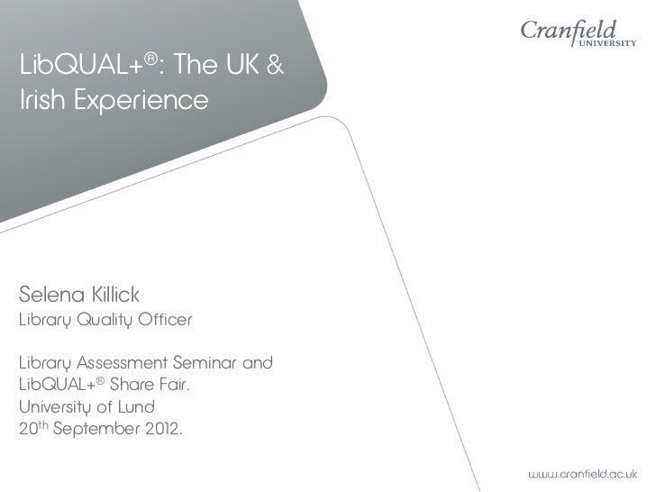 LibQUAL+®: The UK &Irish ExperienceSelena KillickLibrary Quality OfficerLibrary Assessment Seminar andLibQUAL+® Share Fair...