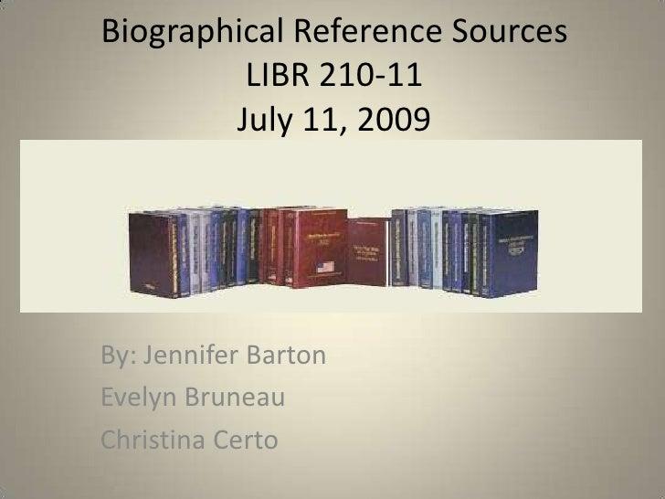 Biographical Reference SourcesLIBR 210-11July 11, 2009<br />By: Jennifer Barton<br />Evelyn Bruneau<br />Christina Certo<b...