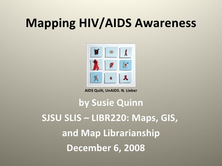 Mapping HIV/AIDS Awareness AIDS Quilt, UnAIDS. N. Lieber by Susie Quinn SJSU SLIS – LIBR220: Maps, GIS,  and Map Librarian...
