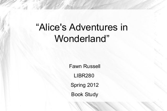 """""""Alices Adventures in     Wonderland""""       Fawn Russell         LIBR280        Spring 2012        Book Study"""