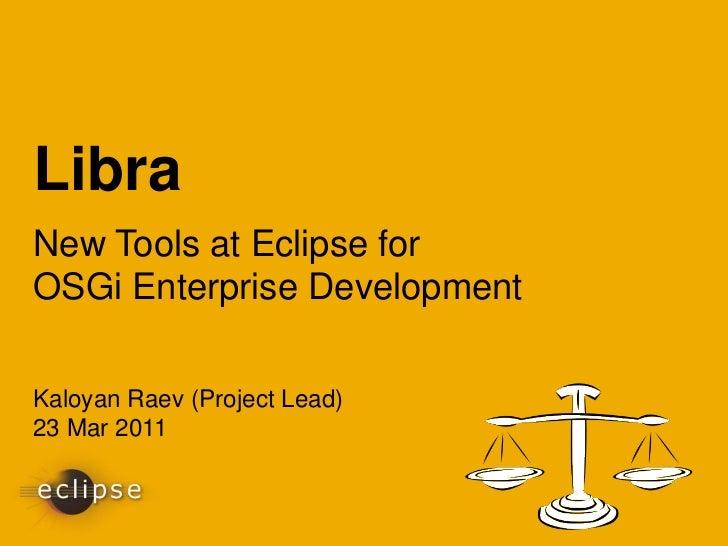 LibraNew Tools at Eclipse forOSGi Enterprise DevelopmentKaloyan Raev (Project Lead)23 Mar 2011