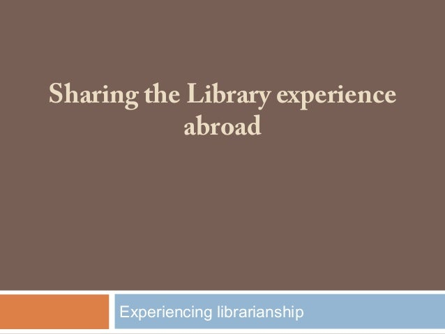 Sharing the Library experienceabroadExperiencing librarianship