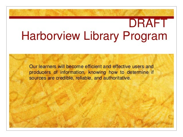 DRAFT Harborview Library Program Our learners will become efficient and effective users and producers of information, know...
