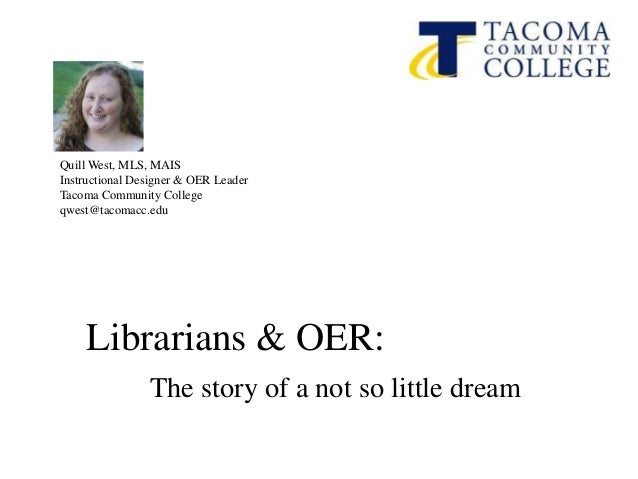 Quill West, MLS, MAIS Instructional Designer & OER Leader Tacoma Community College qwest@tacomacc.edu Librarians & OER: Th...