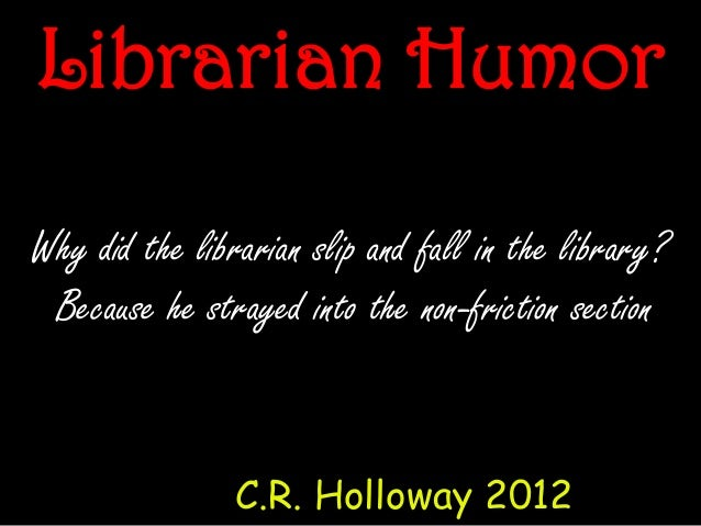 Why did the librarian slip and fall in the library?Because he strayed into the non-friction sectionC.R. Holloway 2012Libra...