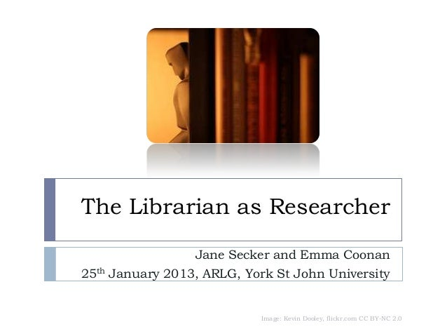 The Librarian as Researcher                 Jane Secker and Emma Coonan25th January 2013, ARLG, York St John University   ...