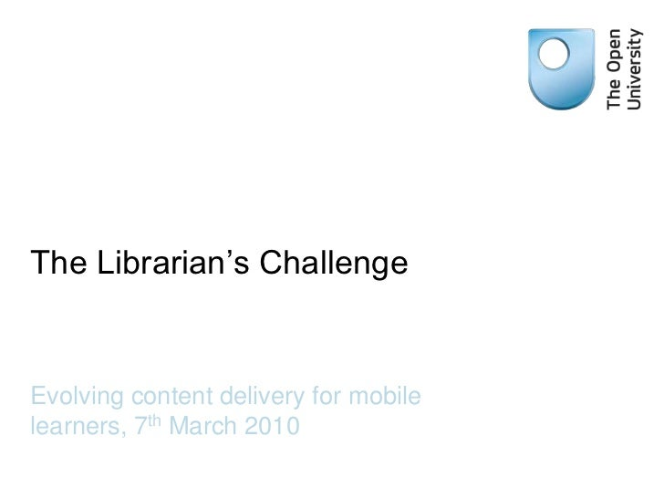 The Librarian's Challenge<br />Evolving content delivery for mobile learners, 7th March 2010<br />