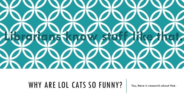 Librarians know stuff like that.  WHY ARE LOL CATS SO FUNNY?  Yes, there is research about that.