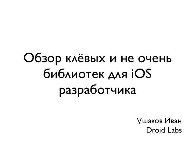 Обзор клёвых и не очень  библиотек для iOS     разработчика                 Ушаков Иван                   Droid Labs