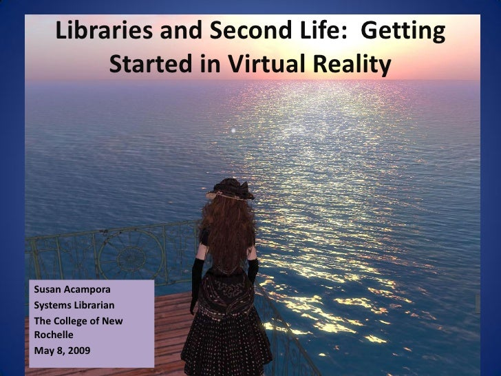 Libraries and Second Life: Getting          Started in Virtual Reality     Susan Acampora Systems Librarian The College of...