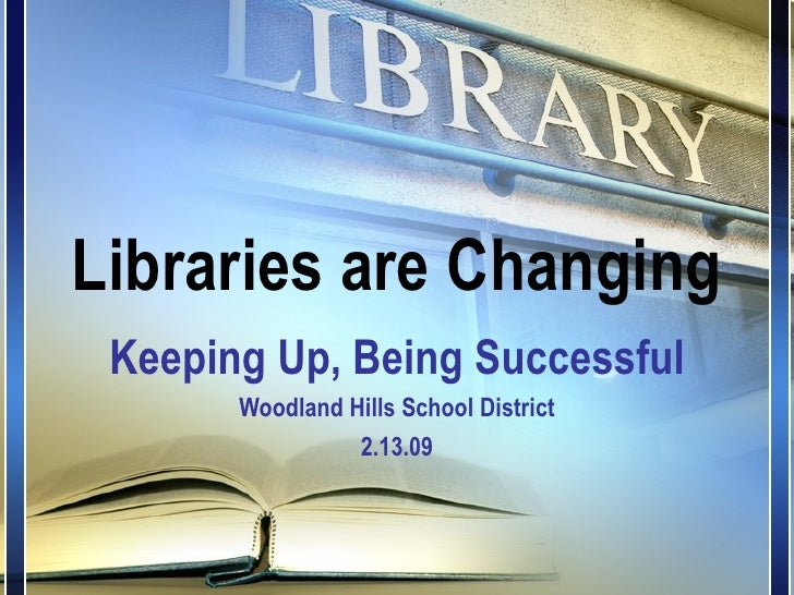 Libraries are Changing Keeping Up, Being Successful Woodland Hills School District 2.13.09
