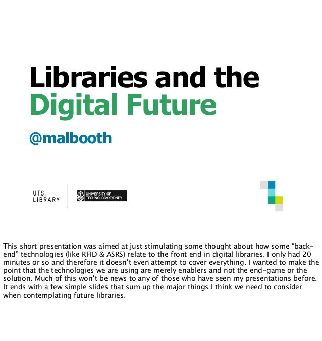 Libraries and the Digital Future @malbooth This short presentation was aimed at just stimulating some thought about how so...