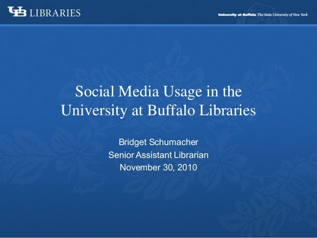 Bridget Schumacher Senior Assistant Librarian November 30, 2010 Social Media Usage in the University at Buffalo Libraries