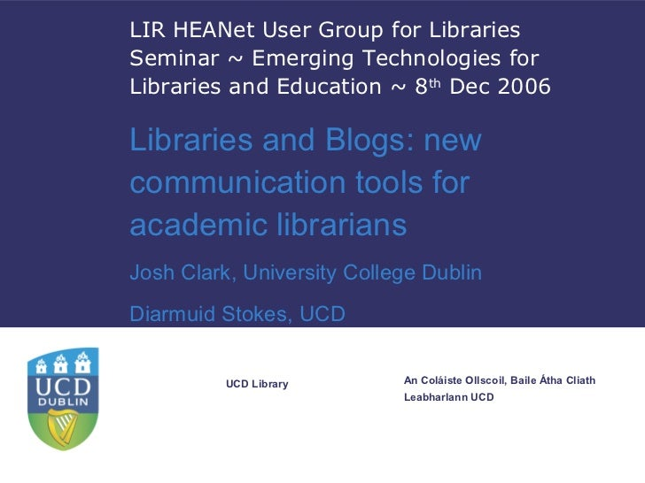 Libraries and blogs : new communication tools for academic librarians. Authors: Joshua Clark, Diarmuid Stokes