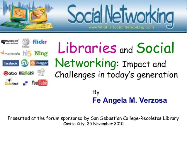 Libraries and Social Networking: Impact and Challenges in today's generation Presented at the forum sponsored by San Sebas...
