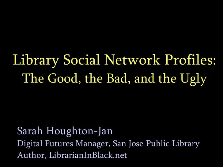 Library Social Network Profiles: The Good, the Bad, and the Ugly Sarah Houghton-Jan Digital Futures Manager, San Jose Publ...