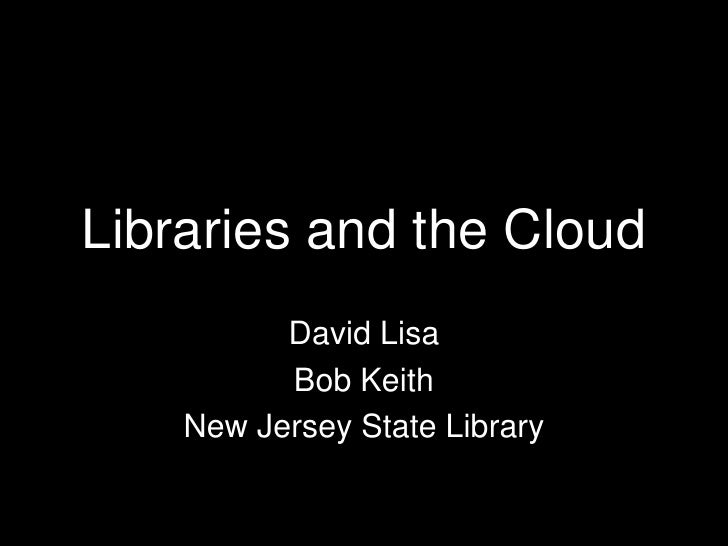 Libraries and the Cloud          David Lisa          Bob Keith    New Jersey State Library