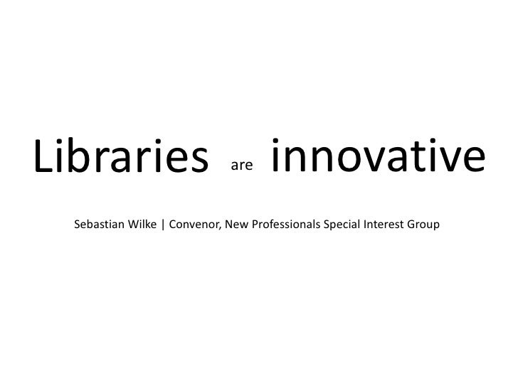 Libraries<br />innovative<br />are<br />Sebastian Wilke | Convenor, New Professionals Special Interest Group<br />