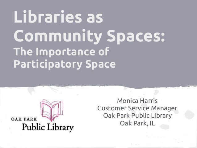 Libraries asCommunity Spaces:The Importance ofParticipatory Space                    Monica Harris               Customer ...