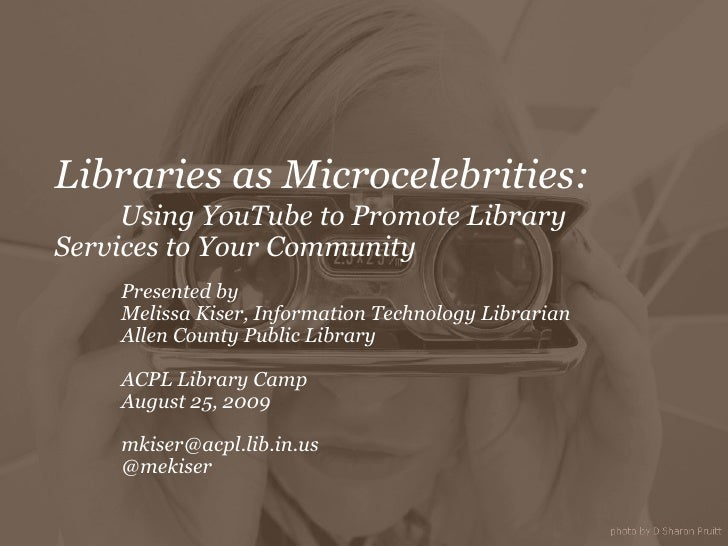 Libraries as Microcelebrities: Using YouTube to Promote Library  Services to Your Community Presented by  Melissa Kiser, I...