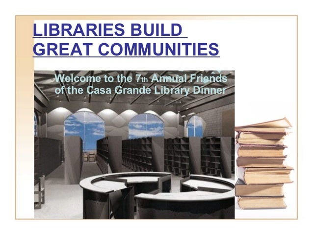 LIBRARIES BUILD GREAT COMMUNITIES Welcome to the 7th Annual Friends of the Casa Grande Library Dinner