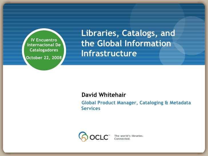 Libraries, Catalogs, and the Global Information Infrastructure David Whitehair Global Product Manager, Cataloging & Metada...