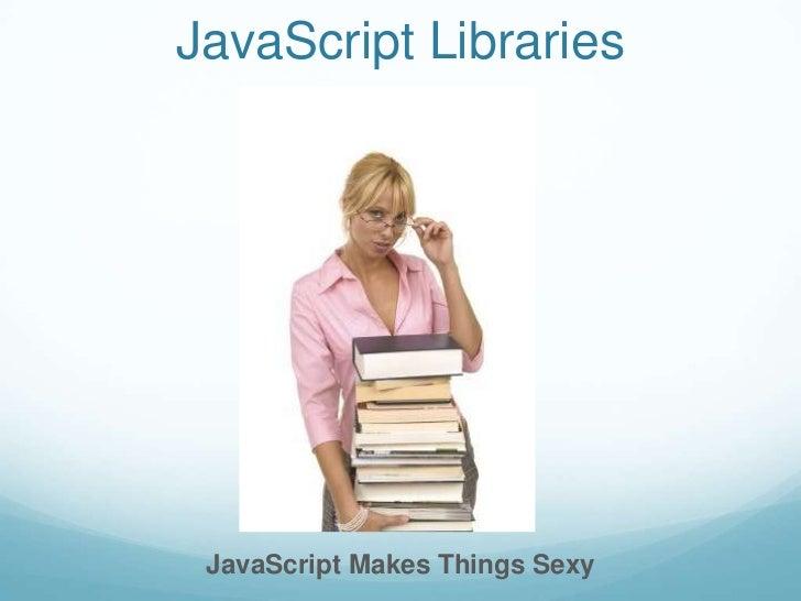 JavaScript Libraries JavaScript Makes Things Sexy