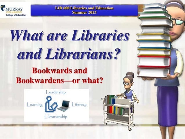 What are Librariesand Librarians?Bookwards andBookwardens—or what?LIB 600 Libraries and EducationSummer 2013