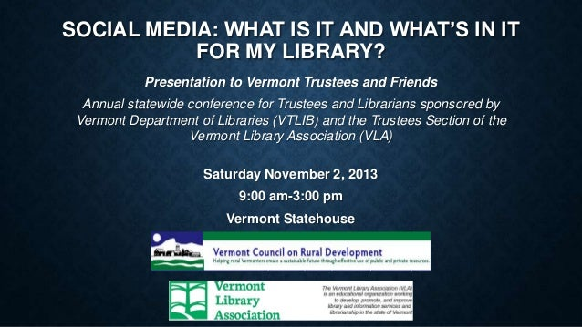 SOCIAL MEDIA: WHAT IS IT AND WHAT'S IN IT FOR MY LIBRARY? Presentation to Vermont Trustees and Friends Annual statewide co...