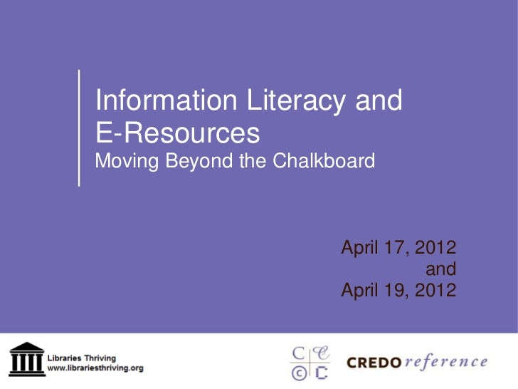 Information Literacy andE-ResourcesMoving Beyond the Chalkboard                        April 17, 2012                     ...