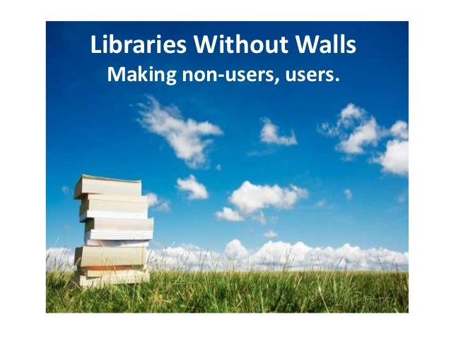 Libraries Without Walls Making non-users, users.