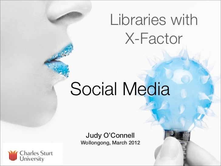 Libraries with             X-FactorSocial Media  Judy O'Connell Wollongong, March 2012